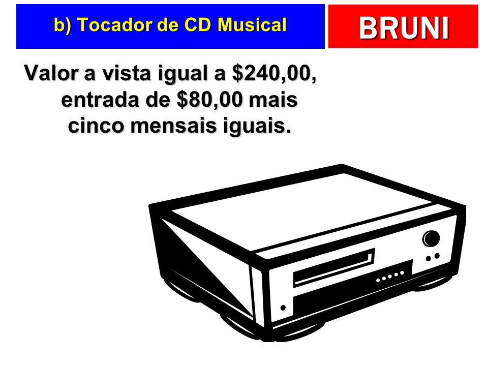 BRUNI b) Tocador de CD Musical Valor a vista igual a $240,00, entrada de $80,00 mais cinco mensais iguais.