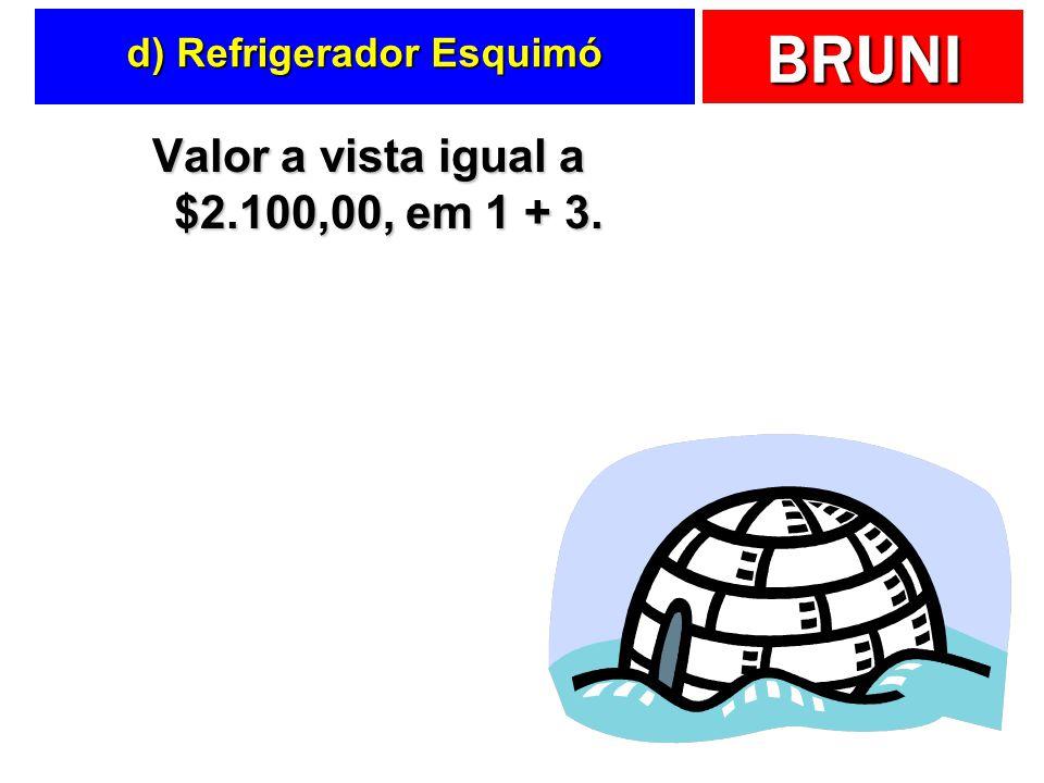 BRUNI d) Refrigerador Esquimó Valor a vista igual a $2.100,00, em 1 + 3.