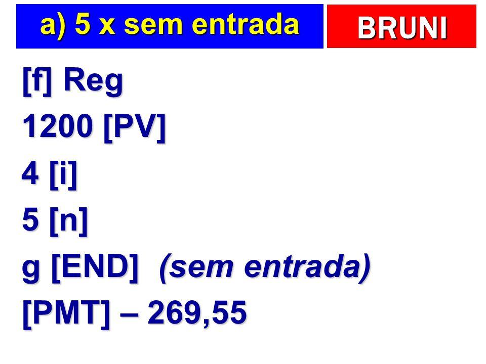 BRUNI a) 5 x sem entrada [f] Reg 1200 [PV] 4 [i] 5 [n] g [END] (sem entrada) [PMT] – 269,55