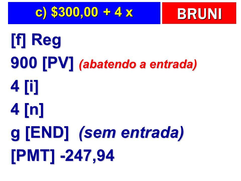 BRUNI c) $300,00 + 4 x [f] Reg 900 [PV] (abatendo a entrada) 4 [i] 4 [n] g [END] (sem entrada) [PMT] -247,94