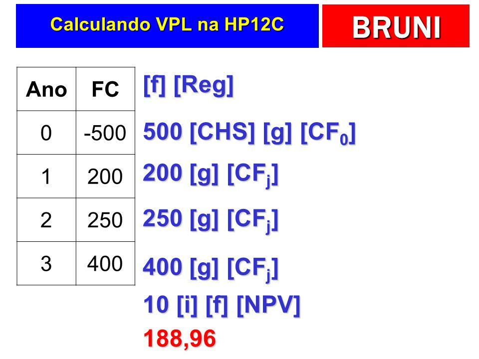 BRUNI Calculando VPL na HP12C AnoFC 0-500 1200 2250 3400 [f] [Reg] 500 [CHS] [g] [CF 0 ] 200 [g] [CF j ] 250 [g] [CF j ] 400 [g] [CF j ] 10 [i] [f] [NPV] 188,96