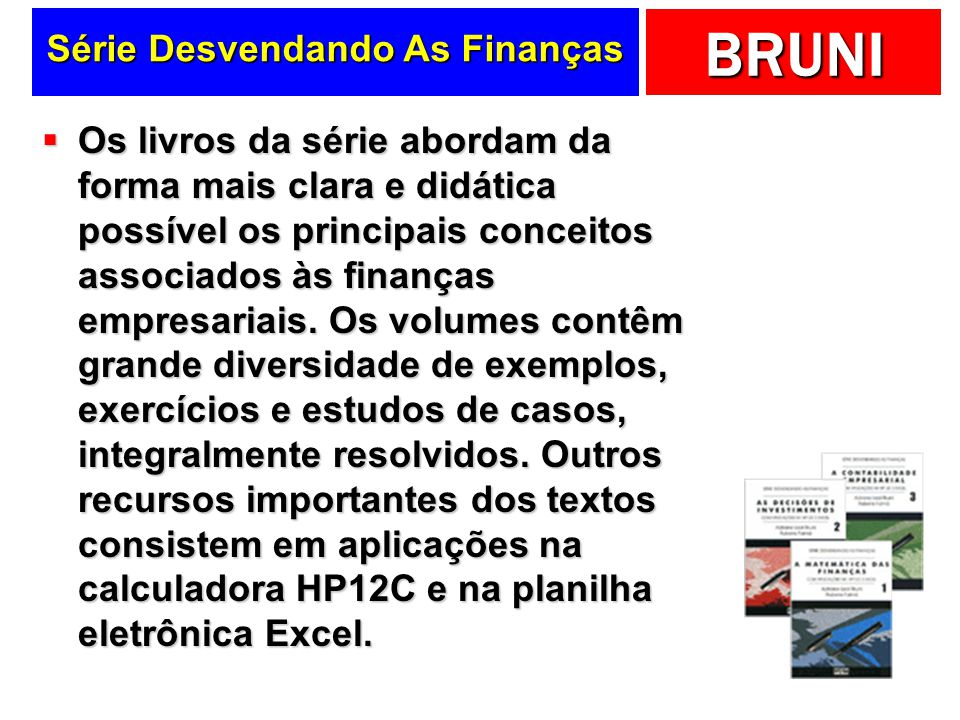 BRUNI Série Desvendando As Finanças Os livros da série abordam da forma mais clara e didática possível os principais conceitos associados às finanças empresariais.