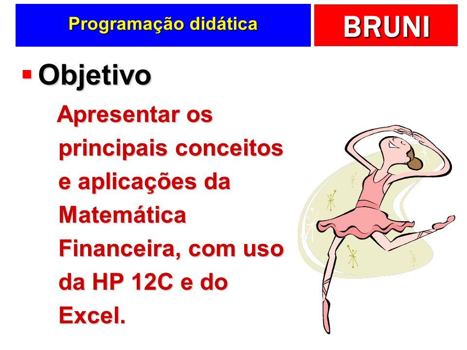 BRUNI Programação didática Objetivo Objetivo Apresentar os principais conceitos e aplicações da Matemática Financeira, com uso da HP 12C e do Excel. A