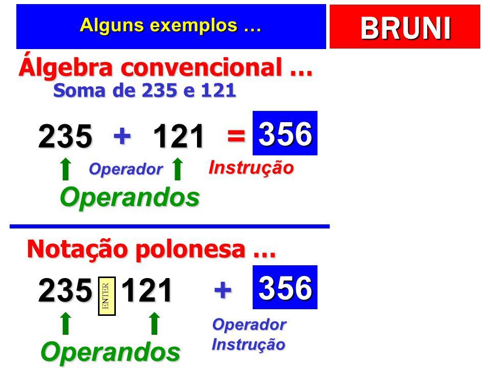 BRUNI Alguns exemplos … Álgebra convencional … 235 Soma de 235 e 121 121+= Operandos Operador Instrução 356 Notação polonesa … 235121+ Operandos OperadorInstrução 356 ENTER