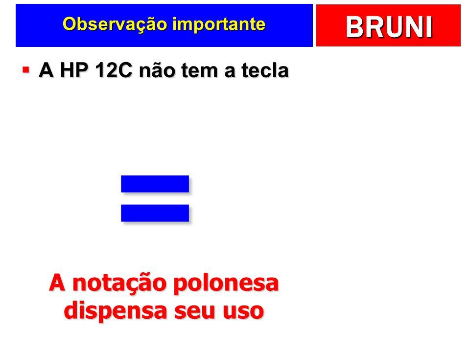 BRUNI Observação importante A HP 12C não tem a tecla A HP 12C não tem a tecla= A notação polonesa dispensa seu uso