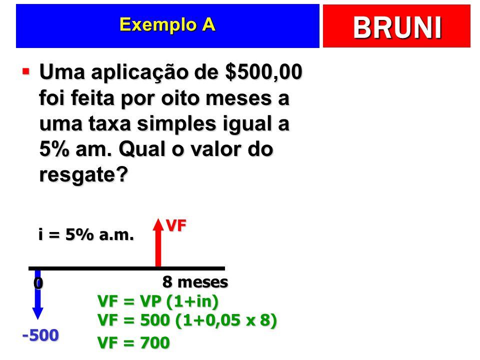 BRUNI Exemplo A Uma aplicação de $500,00 foi feita por oito meses a uma taxa simples igual a 5% am. Qual o valor do resgate? Uma aplicação de $500,00