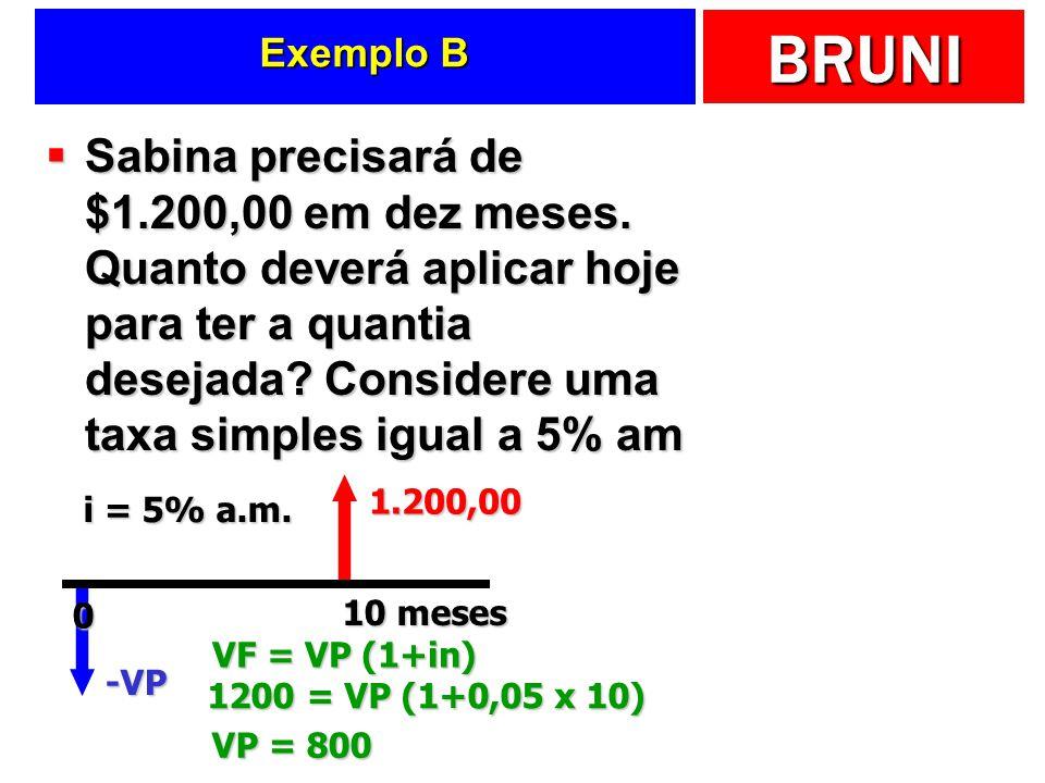 BRUNI Exemplo B Sabina precisará de $1.200,00 em dez meses. Quanto deverá aplicar hoje para ter a quantia desejada? Considere uma taxa simples igual a