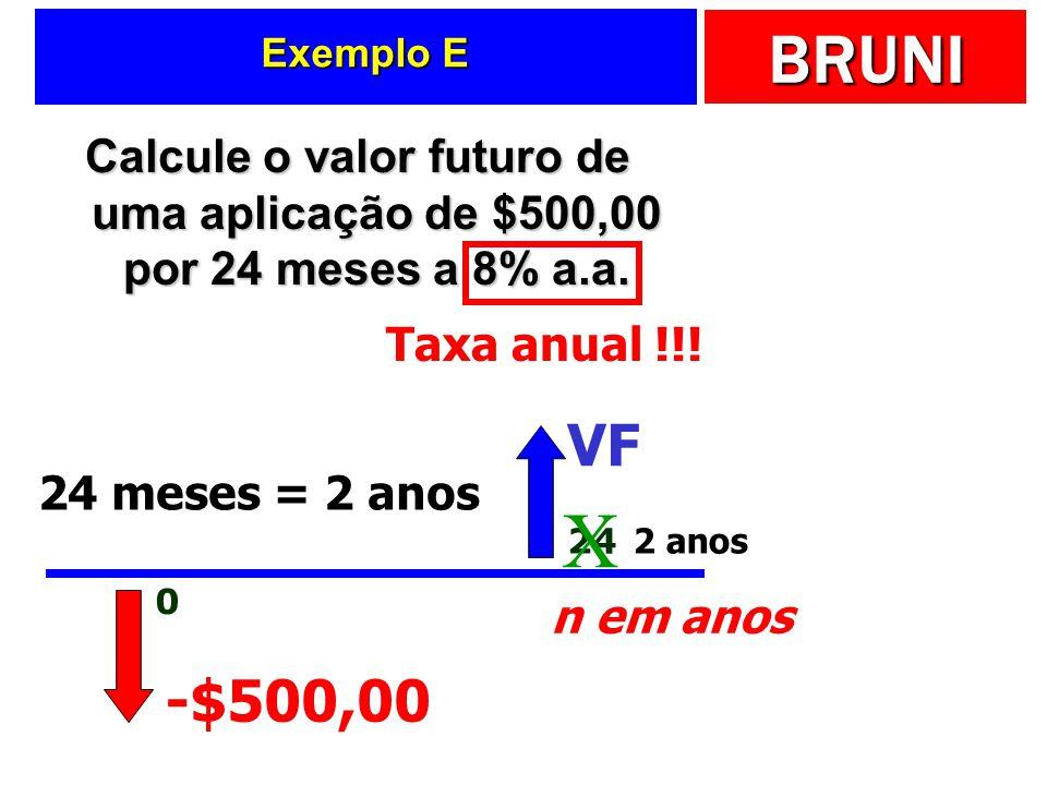 BRUNI Exemplo E Calcule o valor futuro de uma aplicação de $500,00 por 24 meses a 8% a.a. -$500,00 0 24 VF Taxa anual !!! n em anos X 24 meses = 2 ano