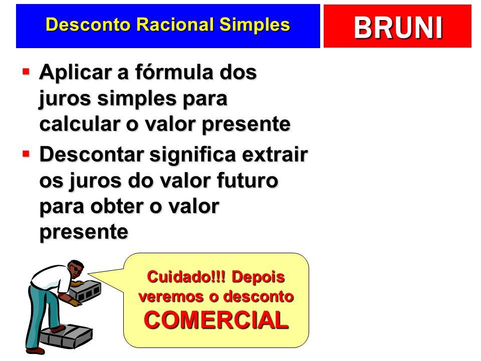 BRUNI Desconto Racional Simples Aplicar a fórmula dos juros simples para calcular o valor presente Aplicar a fórmula dos juros simples para calcular o