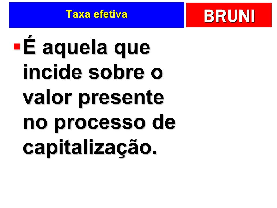 BRUNI Taxa efetiva É aquela que incide sobre o valor presente no processo de capitalização. É aquela que incide sobre o valor presente no processo de
