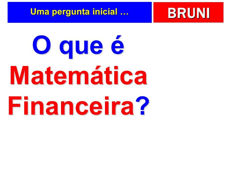 BRUNI Uma pergunta inicial … O que é Matemática Financeira?
