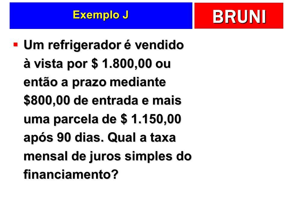 BRUNI Exemplo J Um refrigerador é vendido à vista por $ 1.800,00 ou então a prazo mediante $800,00 de entrada e mais uma parcela de $ 1.150,00 após 90