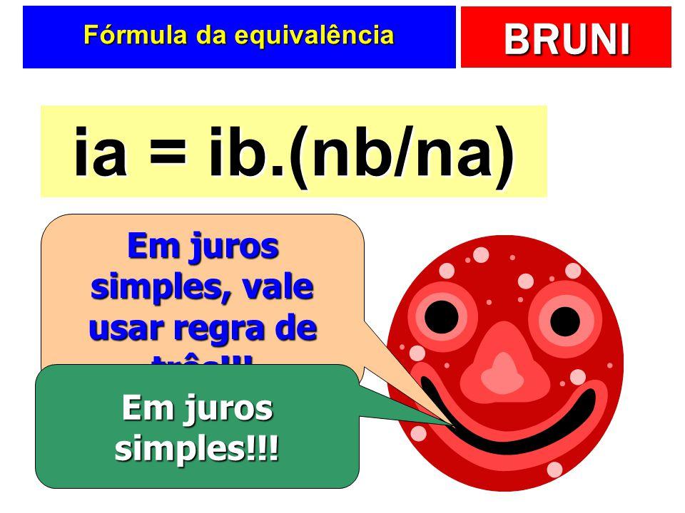 BRUNI Fórmula da equivalência ia = ib.(nb/na) Em juros simples, vale usar regra de três!!! Em juros simples!!!