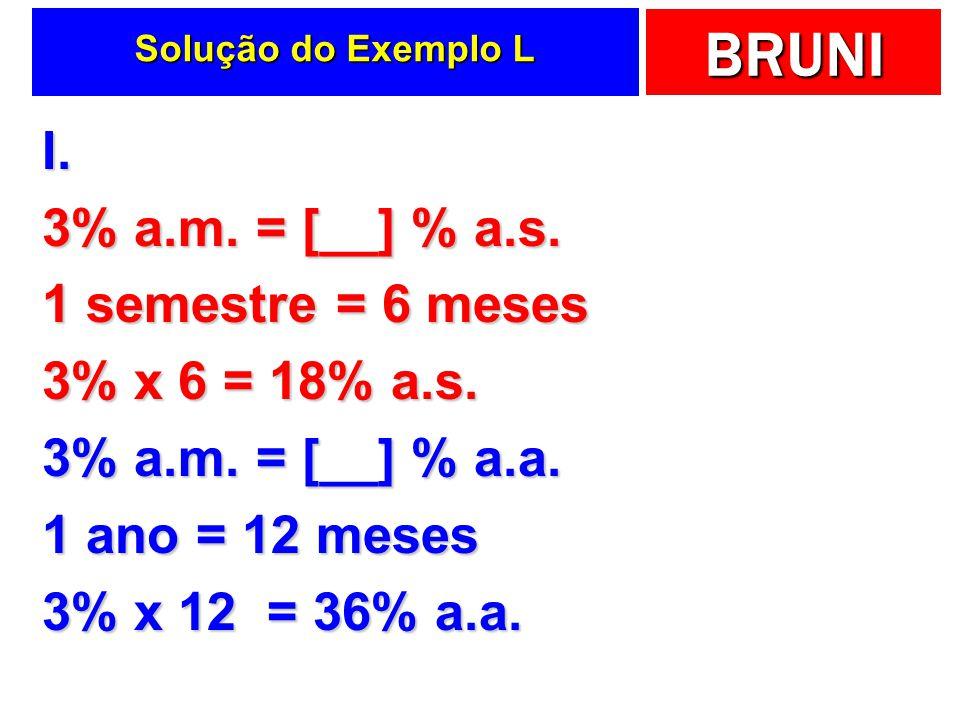 BRUNI Solução do Exemplo L I. 3% a.m. = [__] % a.s. 1 semestre = 6 meses 3% x 6 = 18% a.s. 3% a.m. = [__] % a.a. 1 ano = 12 meses 3% x 12 = 36% a.a.