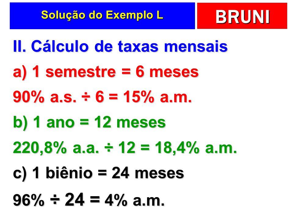 BRUNI Solução do Exemplo L II. Cálculo de taxas mensais a) 1 semestre = 6 meses 90% a.s. ÷ 6 = 15% a.m. b) 1 ano = 12 meses 220,8% a.a. ÷ 12 = 18,4% a
