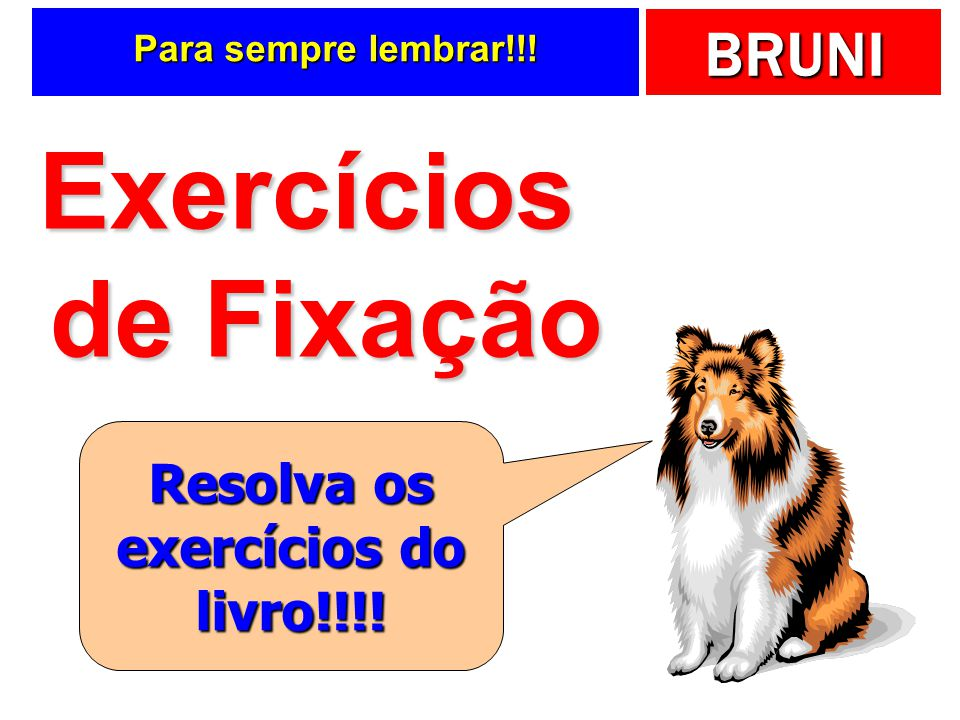 BRUNI Para sempre lembrar!!! Exercícios de Fixação Resolva os exercícios do livro!!!!