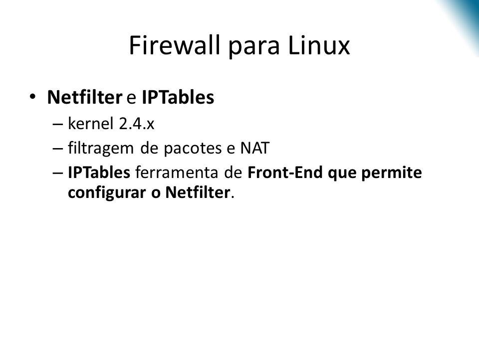 Firewall para Linux Netfilter e IPTables – kernel 2.4.x – filtragem de pacotes e NAT – IPTables ferramenta de Front-End que permite configurar o Netfilter.