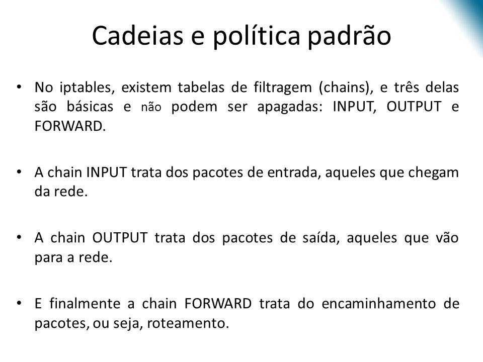 No iptables, existem tabelas de filtragem (chains), e três delas são básicas e não podem ser apagadas: INPUT, OUTPUT e FORWARD.