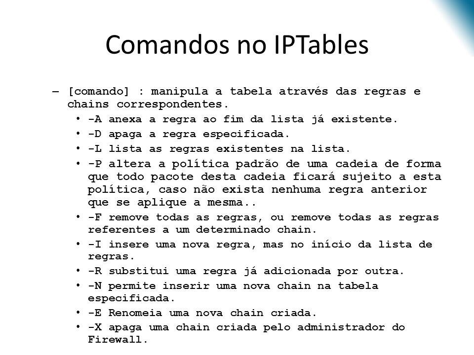 Comandos no IPTables – [comando] : manipula a tabela através das regras e chains correspondentes.