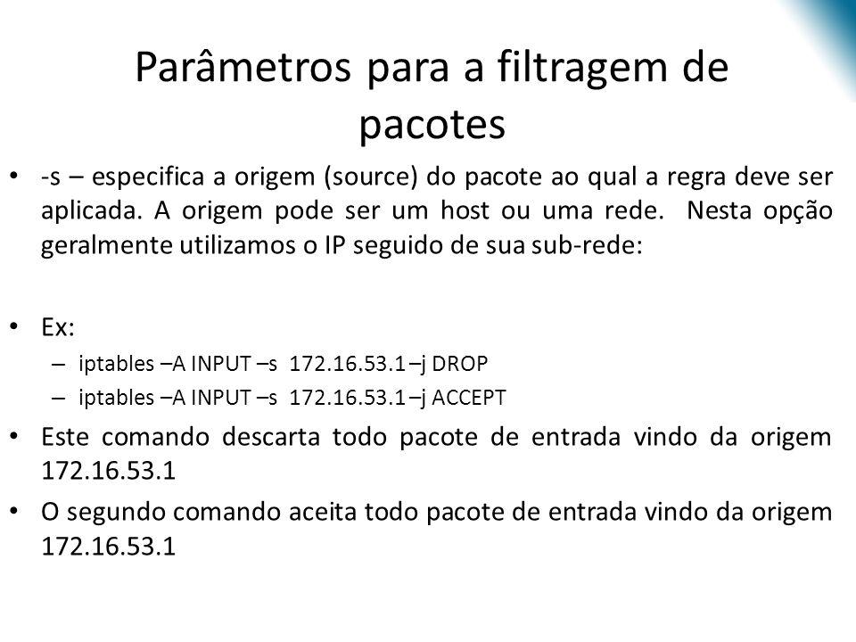 Parâmetros para a filtragem de pacotes -s – especifica a origem (source) do pacote ao qual a regra deve ser aplicada.