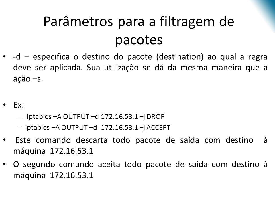 Parâmetros para a filtragem de pacotes -d – especifica o destino do pacote (destination) ao qual a regra deve ser aplicada.