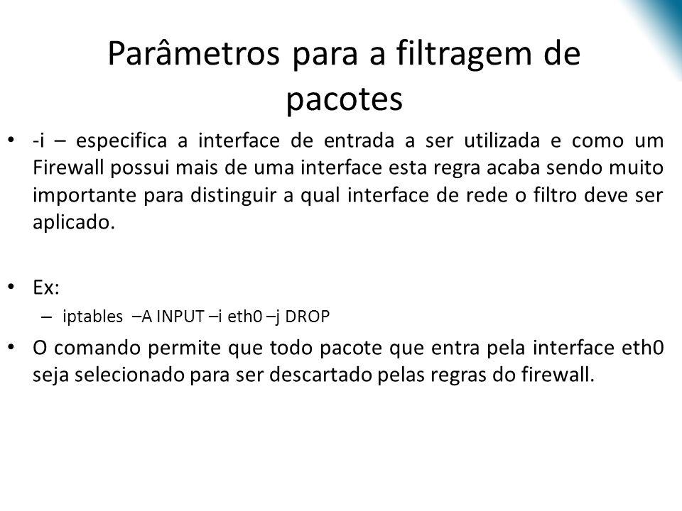 Parâmetros para a filtragem de pacotes -i – especifica a interface de entrada a ser utilizada e como um Firewall possui mais de uma interface esta regra acaba sendo muito importante para distinguir a qual interface de rede o filtro deve ser aplicado.