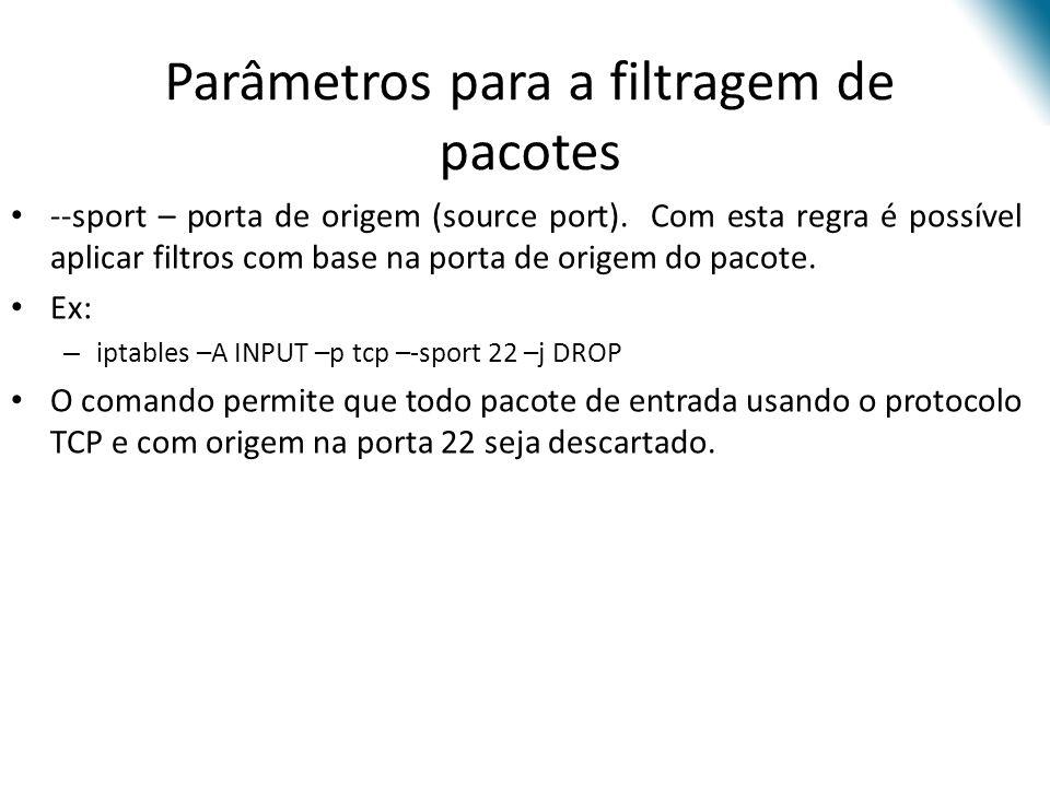 Parâmetros para a filtragem de pacotes --sport – porta de origem (source port).