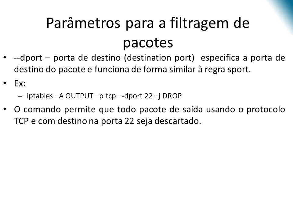 Parâmetros para a filtragem de pacotes --dport – porta de destino (destination port) especifica a porta de destino do pacote e funciona de forma similar à regra sport.