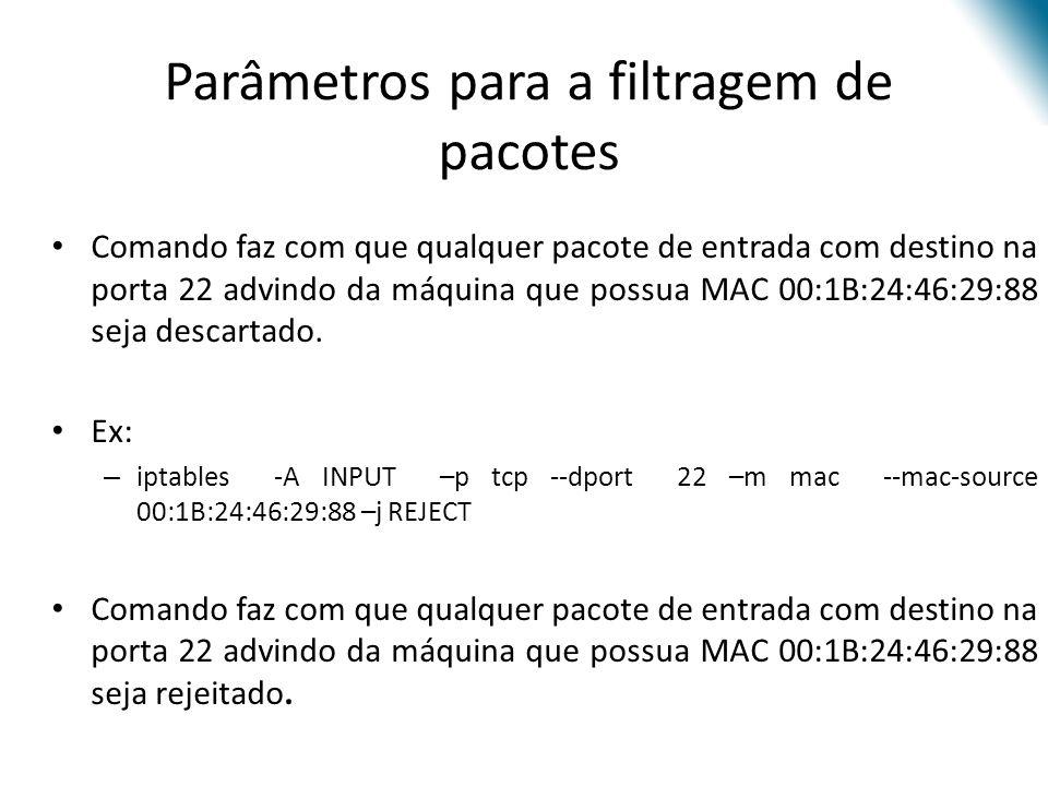 Parâmetros para a filtragem de pacotes Comando faz com que qualquer pacote de entrada com destino na porta 22 advindo da máquina que possua MAC 00:1B:24:46:29:88 seja descartado.