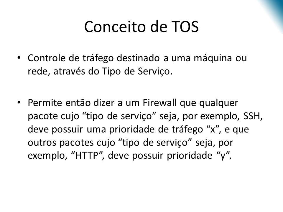 Conceito de TOS Controle de tráfego destinado a uma máquina ou rede, através do Tipo de Serviço.