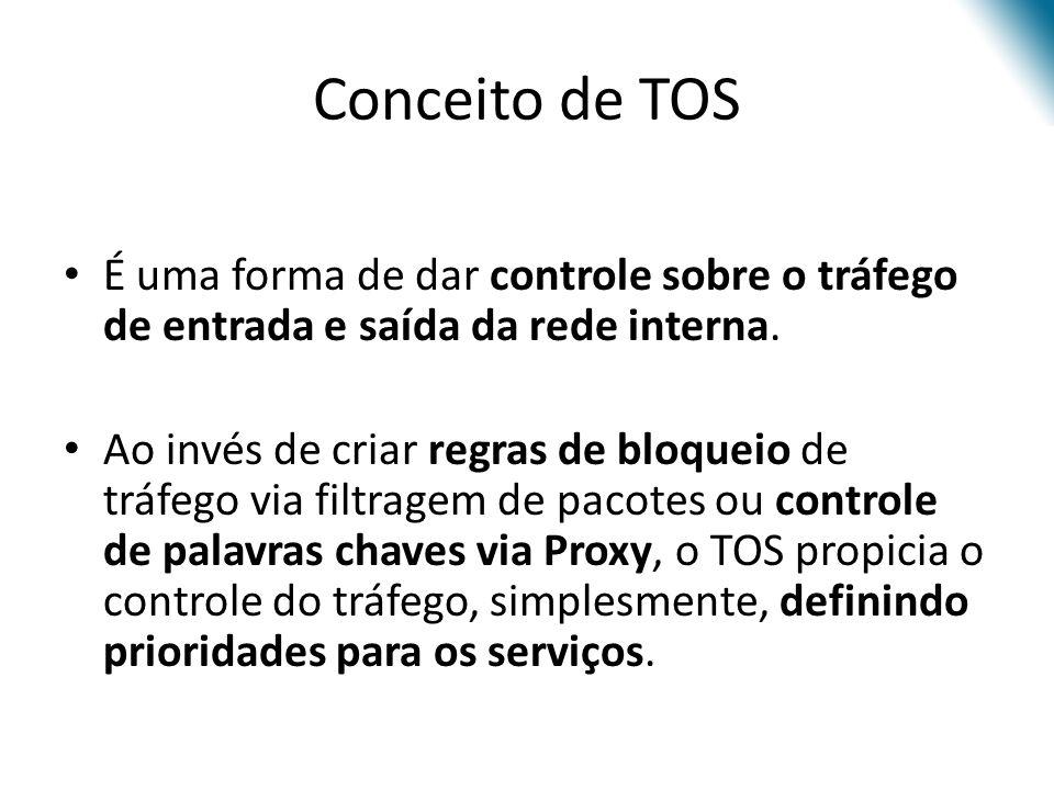 Conceito de TOS É uma forma de dar controle sobre o tráfego de entrada e saída da rede interna.