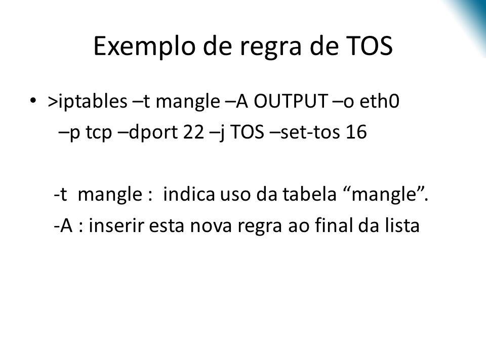 Exemplo de regra de TOS >iptables –t mangle –A OUTPUT –o eth0 –p tcp –dport 22 –j TOS –set-tos 16 -t mangle : indica uso da tabela mangle.