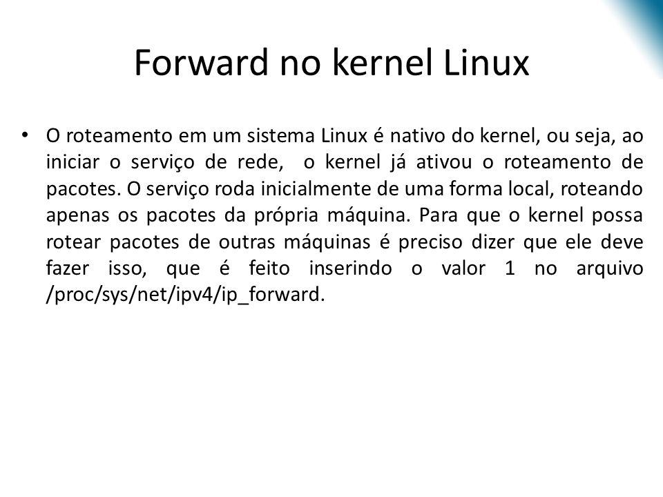 Forward no kernel Linux O roteamento em um sistema Linux é nativo do kernel, ou seja, ao iniciar o serviço de rede, o kernel já ativou o roteamento de pacotes.