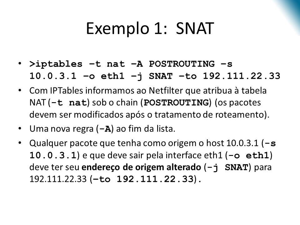Exemplo 1: SNAT >iptables –t nat –A POSTROUTING –s 10.0.3.1 –o eth1 –j SNAT –to 192.111.22.33 Com IPTables informamos ao Netfilter que atribua à tabela NAT ( -t nat ) sob o chain ( POSTROUTING ) (os pacotes devem ser modificados após o tratamento de roteamento).