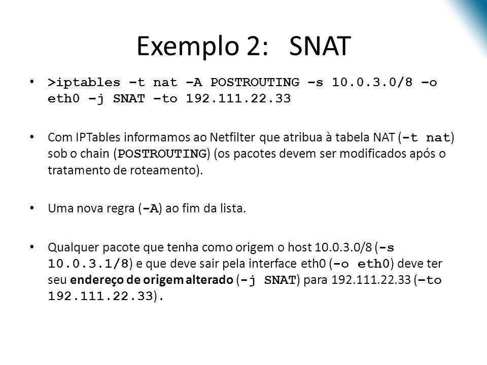 Exemplo 2: SNAT >iptables –t nat –A POSTROUTING –s 10.0.3.0/8 –o eth0 –j SNAT –to 192.111.22.33 Com IPTables informamos ao Netfilter que atribua à tabela NAT ( -t nat ) sob o chain ( POSTROUTING ) (os pacotes devem ser modificados após o tratamento de roteamento).