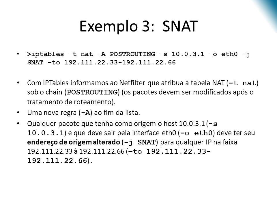 Exemplo 3: SNAT >iptables –t nat –A POSTROUTING –s 10.0.3.1 –o eth0 –j SNAT –to 192.111.22.33-192.111.22.66 Com IPTables informamos ao Netfilter que atribua à tabela NAT ( -t nat ) sob o chain ( POSTROUTING ) (os pacotes devem ser modificados após o tratamento de roteamento).