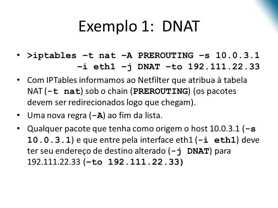 Exemplo 1: DNAT >iptables –t nat –A PREROUTING –s 10.0.3.1 –i eth1 –j DNAT –to 192.111.22.33 Com IPTables informamos ao Netfilter que atribua à tabela NAT ( -t nat ) sob o chain ( PREROUTING ) (os pacotes devem ser redirecionados logo que chegam).