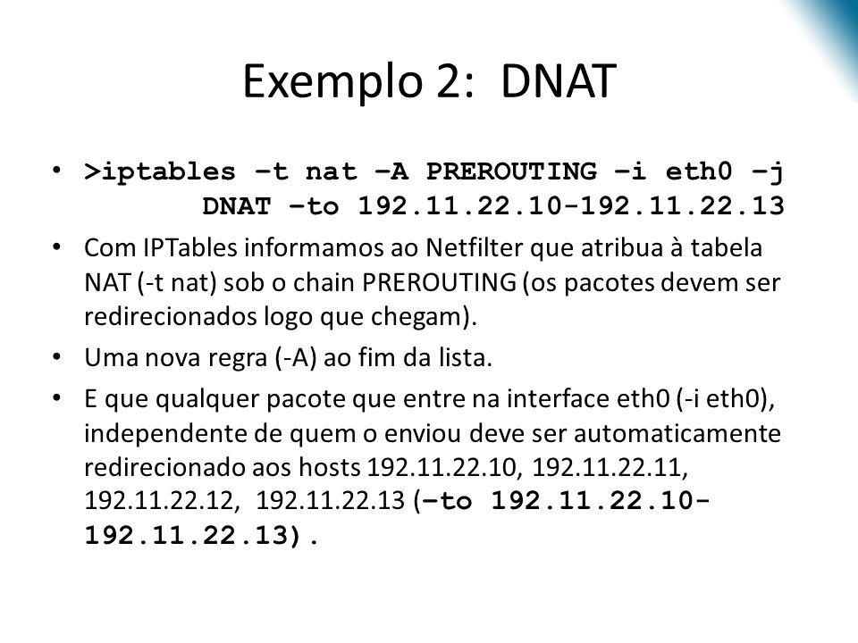Exemplo 2: DNAT >iptables –t nat –A PREROUTING –i eth0 –j DNAT –to 192.11.22.10-192.11.22.13 Com IPTables informamos ao Netfilter que atribua à tabela NAT (-t nat) sob o chain PREROUTING (os pacotes devem ser redirecionados logo que chegam).