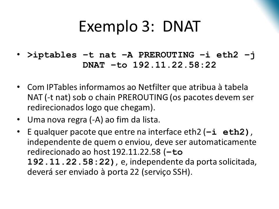 Exemplo 3: DNAT >iptables –t nat –A PREROUTING –i eth2 –j DNAT –to 192.11.22.58:22 Com IPTables informamos ao Netfilter que atribua à tabela NAT (-t nat) sob o chain PREROUTING (os pacotes devem ser redirecionados logo que chegam).
