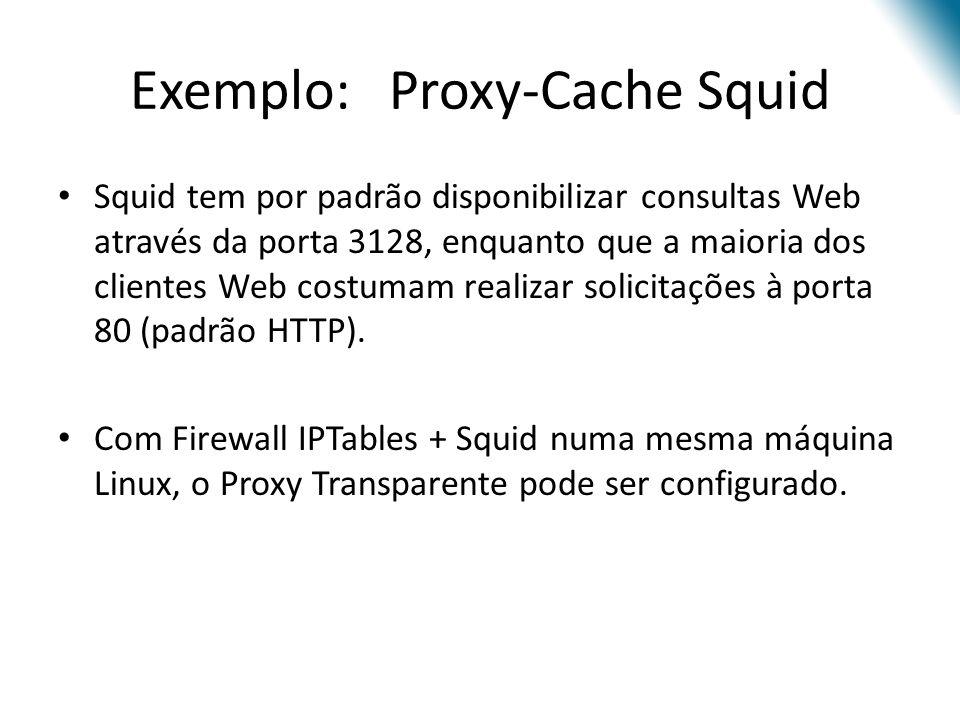 Exemplo: Proxy-Cache Squid Squid tem por padrão disponibilizar consultas Web através da porta 3128, enquanto que a maioria dos clientes Web costumam realizar solicitações à porta 80 (padrão HTTP).