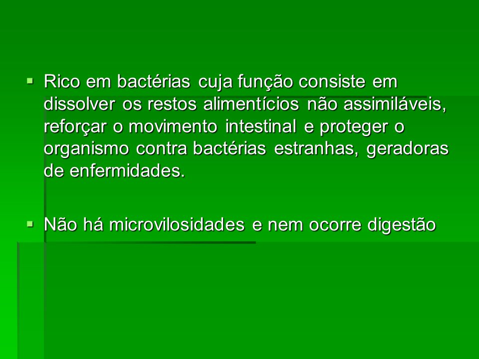 Rico em bactérias cuja função consiste em dissolver os restos alimentícios não assimiláveis, reforçar o movimento intestinal e proteger o organismo co