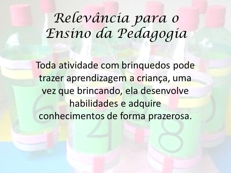 Relevância para o Ensino da Pedagogia Toda atividade com brinquedos pode trazer aprendizagem a criança, uma vez que brincando, ela desenvolve habilida