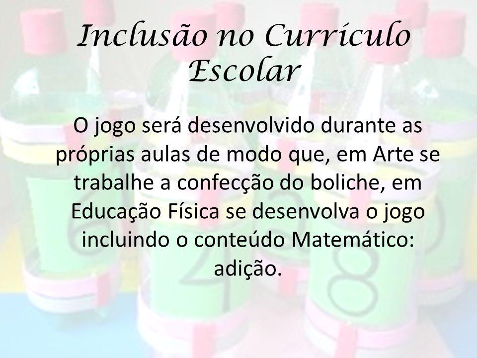 Inclusão no Currículo Escolar O jogo será desenvolvido durante as próprias aulas de modo que, em Arte se trabalhe a confecção do boliche, em Educação