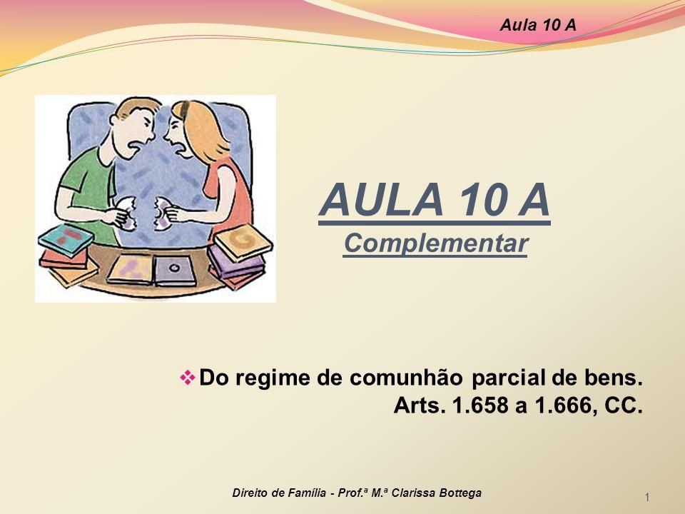 AULA 10 A Complementar Do regime de comunhão parcial de bens. Arts. 1.658 a 1.666, CC. Aula 10 A Direito de Família - Prof.ª M.ª Clarissa Bottega 1