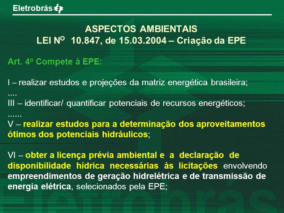 Eletrobrás ASPECTOS AMBIENTAIS LEI N O 10.847, de 15.03.2004 – Criação da EPE Art. 4 o Compete à EPE: I – realizar estudos e projeções da matriz energ