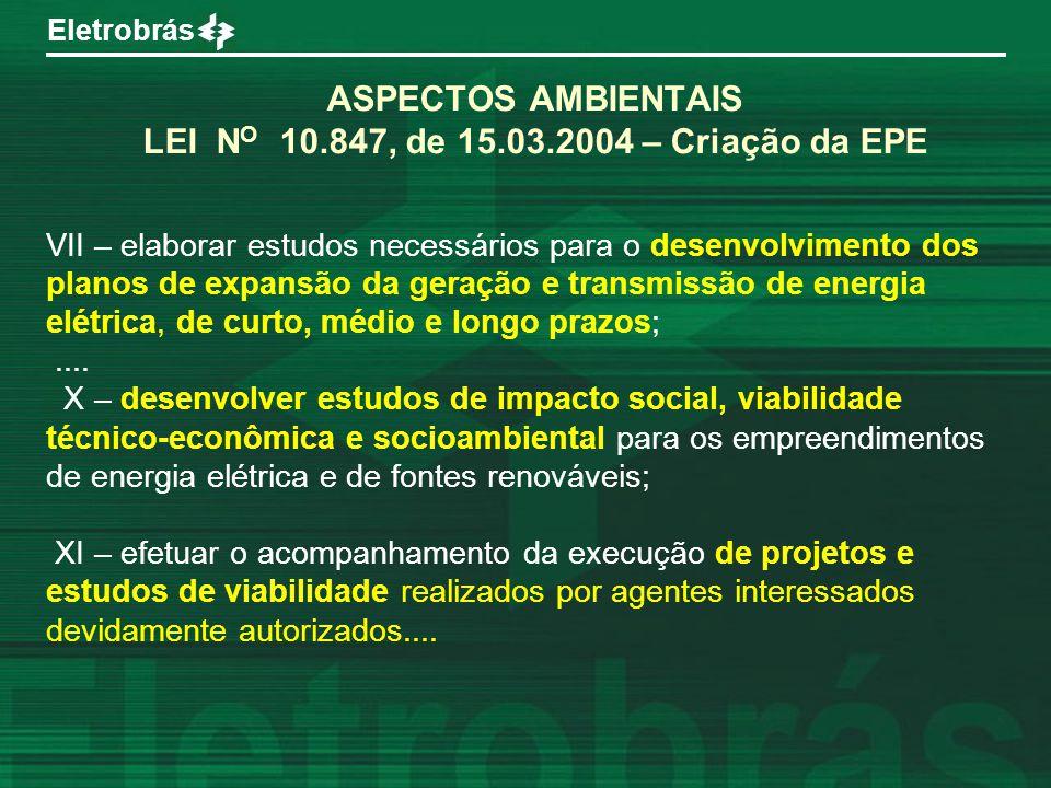 Eletrobrás ASPECTOS AMBIENTAIS LEI N O 10.847, de 15.03.2004 – Criação da EPE VII – elaborar estudos necessários para o desenvolvimento dos planos de