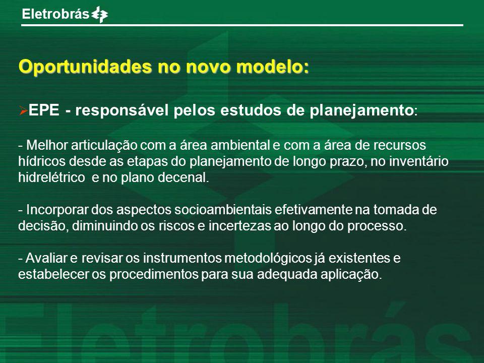 Eletrobrás Oportunidades no novo modelo: EPE - responsável pelos estudos de planejamento : - Melhor articulação com a área ambiental e com a área de r