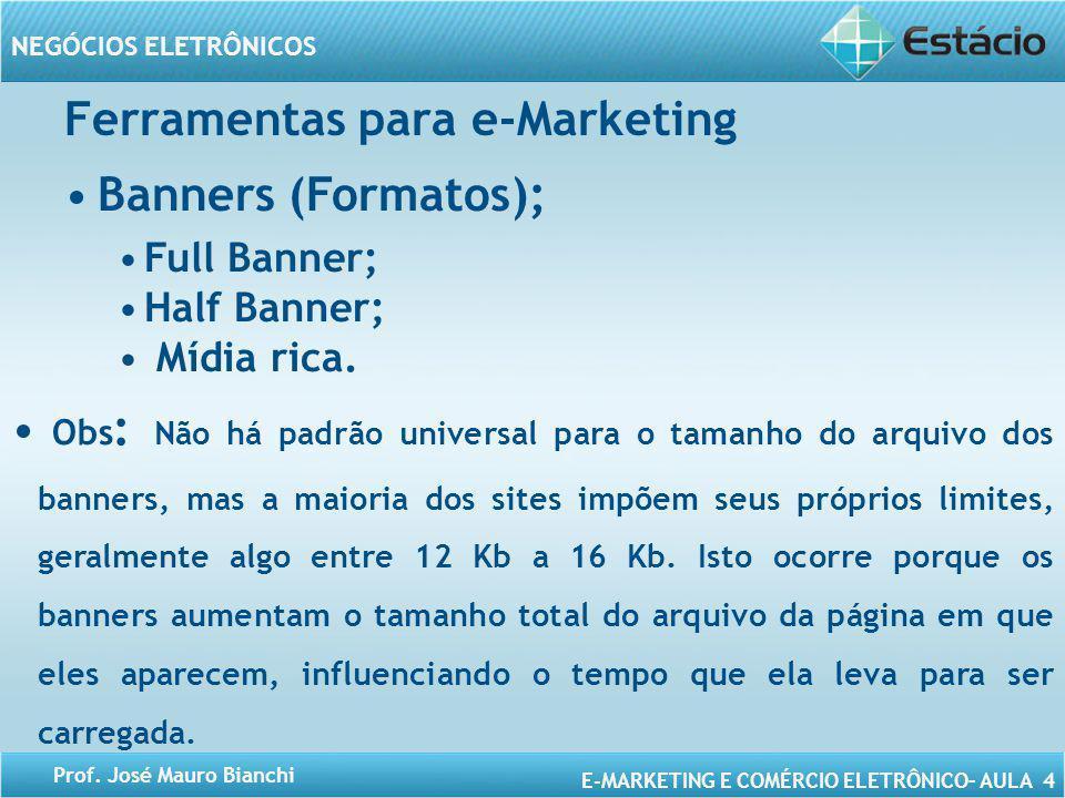 E-MARKETING E COMÉRCIO ELETRÔNICO– AULA 4 NEGÓCIOS ELETRÔNICOS Prof. José Mauro Bianchi Ferramentas para e-Marketing Banners (Formatos); Full Banner;