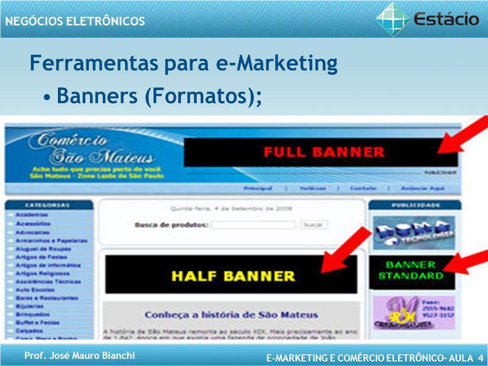 E-MARKETING E COMÉRCIO ELETRÔNICO– AULA 4 NEGÓCIOS ELETRÔNICOS Prof. José Mauro Bianchi Ferramentas para e-Marketing Banners (Formatos);