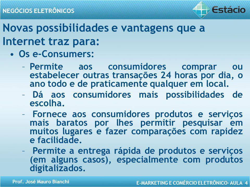 E-MARKETING E COMÉRCIO ELETRÔNICO– AULA 4 NEGÓCIOS ELETRÔNICOS Prof. José Mauro Bianchi Novas possibilidades e vantagens que a Internet traz para: Os